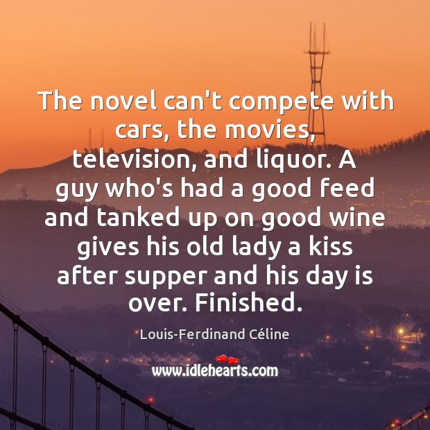 The novel can't compete with cars, the movies, television, and liquor. A Louis-Ferdinand Céline Picture Quote