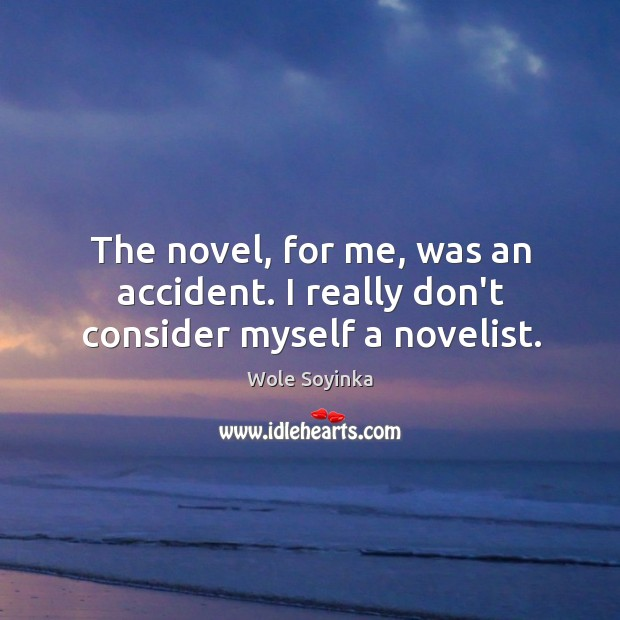 The novel, for me, was an accident. I really don't consider myself a novelist. Wole Soyinka Picture Quote