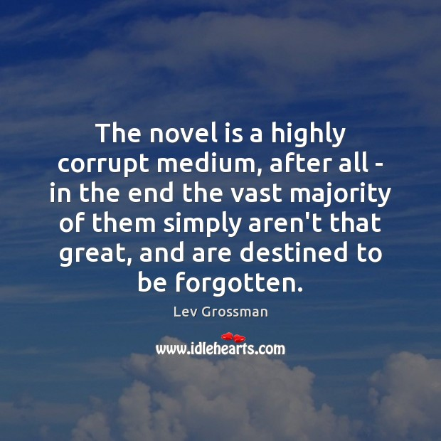 The novel is a highly corrupt medium, after all – in the Lev Grossman Picture Quote