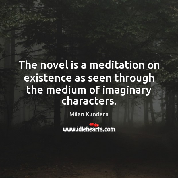 The novel is a meditation on existence as seen through the medium of imaginary characters. Milan Kundera Picture Quote