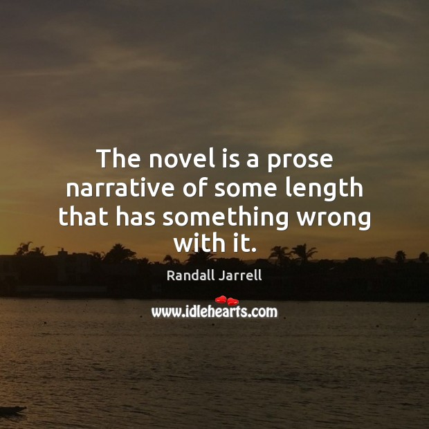 The novel is a prose narrative of some length that has something wrong with it. Randall Jarrell Picture Quote