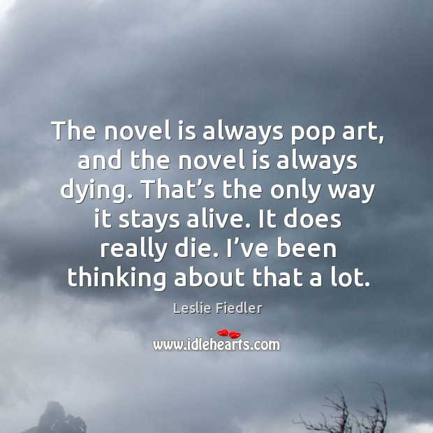 The novel is always pop art, and the novel is always dying. That's the only way it stays alive. Image
