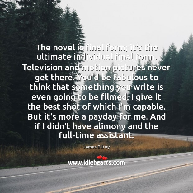 The novel is final form; it's the ultimate individual final form. Television James Ellroy Picture Quote