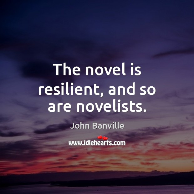 The novel is resilient, and so are novelists. Image