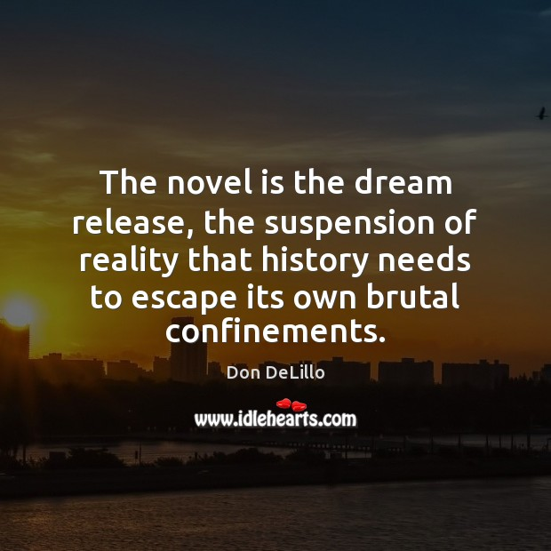 The novel is the dream release, the suspension of reality that history Don DeLillo Picture Quote