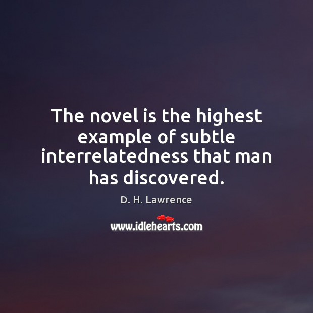 The novel is the highest example of subtle interrelatedness that man has discovered. D. H. Lawrence Picture Quote