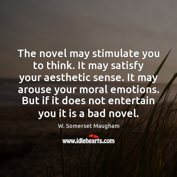 The novel may stimulate you to think. It may satisfy your aesthetic Image