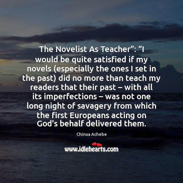 "The Novelist As Teacher"": ""I would be quite satisfied if my novels ( Chinua Achebe Picture Quote"