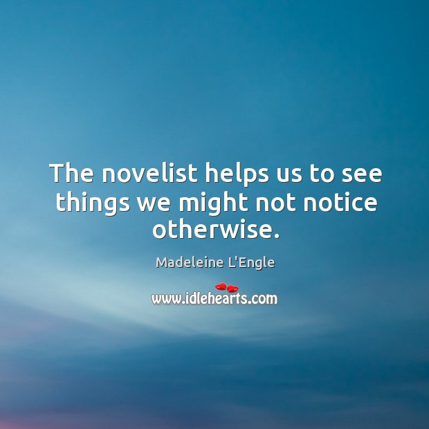 The novelist helps us to see things we might not notice otherwise. Image