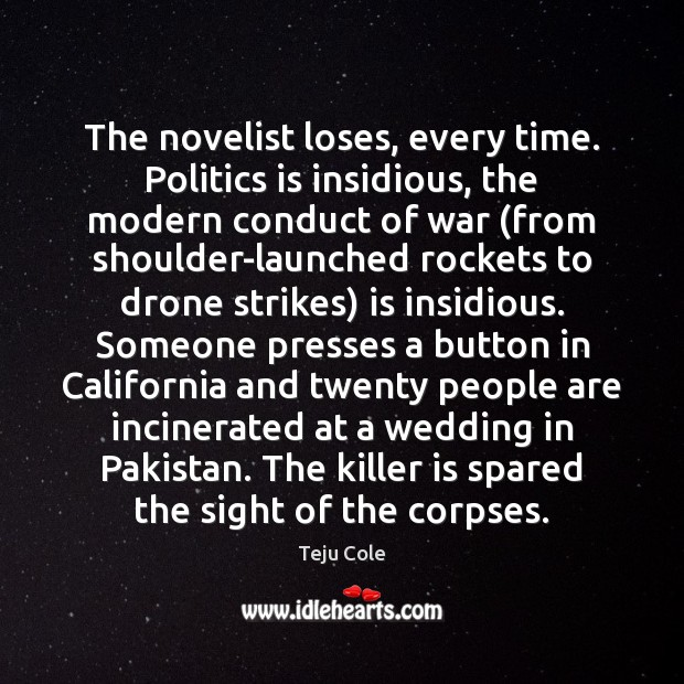 The novelist loses, every time. Politics is insidious, the modern conduct of Image