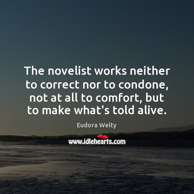 The novelist works neither to correct nor to condone, not at all Eudora Welty Picture Quote