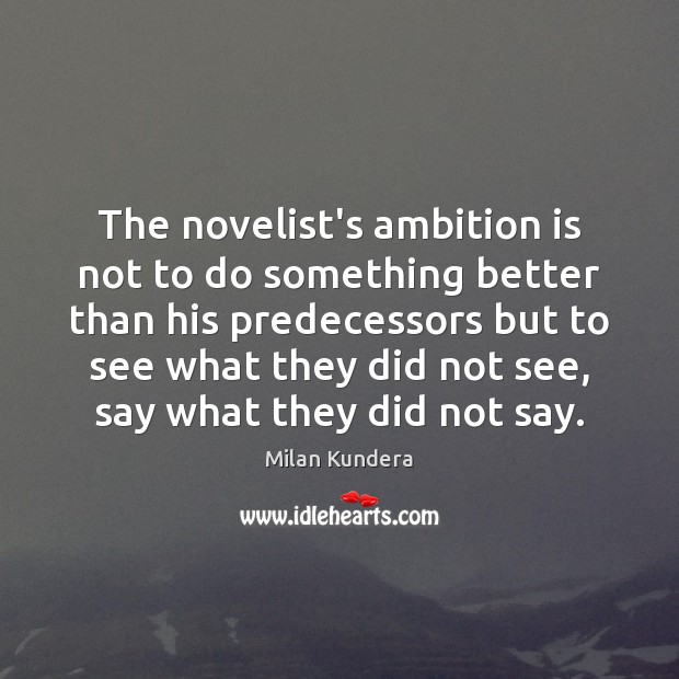 The novelist's ambition is not to do something better than his predecessors Milan Kundera Picture Quote