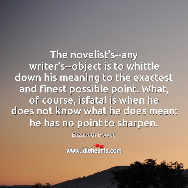 The novelist's–any writer's–object is to whittle down his meaning to the exactest Image