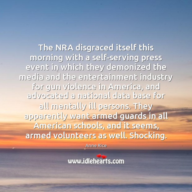 The NRA disgraced itself this morning with a self-serving press event in Anne Rice Picture Quote
