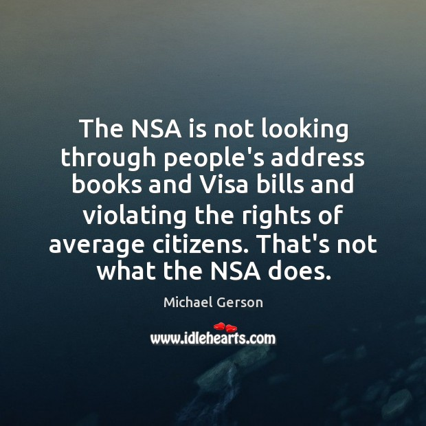 The NSA is not looking through people's address books and Visa bills Michael Gerson Picture Quote