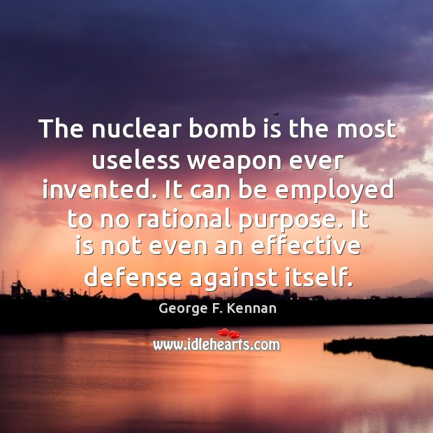 The nuclear bomb is the most useless weapon ever invented. It can George F. Kennan Picture Quote