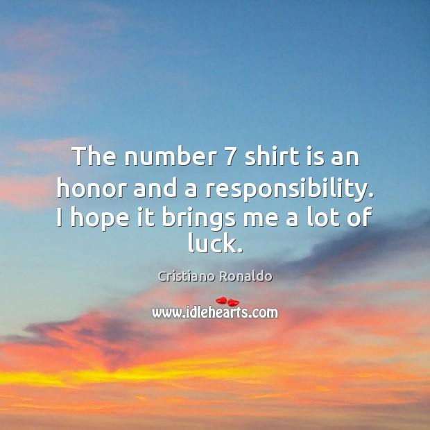 The number 7 shirt is an honor and a responsibility. I hope it brings me a lot of luck. Cristiano Ronaldo Picture Quote