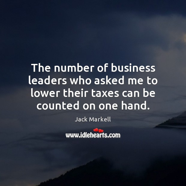 The number of business leaders who asked me to lower their taxes Image
