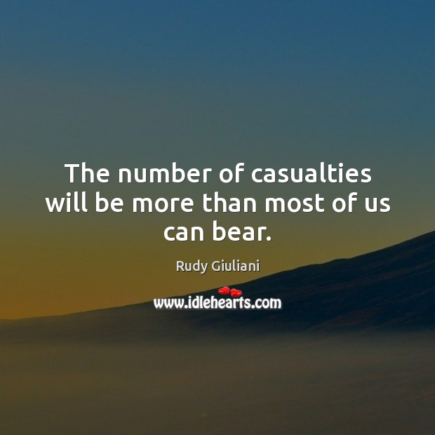 Rudy Giuliani Picture Quote image saying: The number of casualties will be more than most of us can bear.
