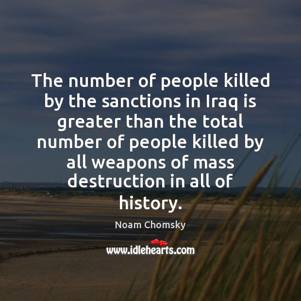 The number of people killed by the sanctions in Iraq is greater Noam Chomsky Picture Quote