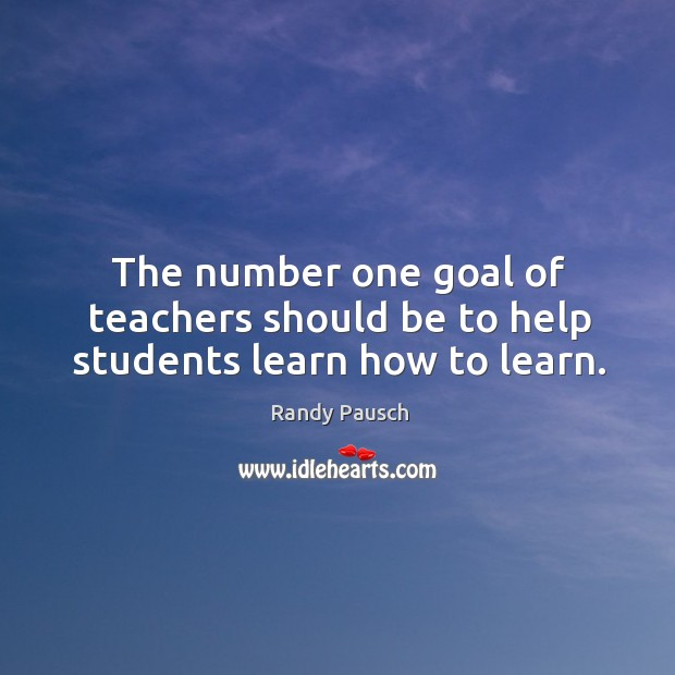 The number one goal of teachers should be to help students learn how to learn. Randy Pausch Picture Quote