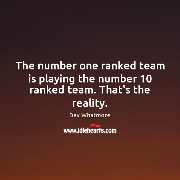 The number one ranked team is playing the number 10 ranked team. That's the reality. Image