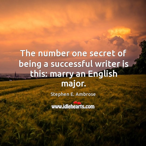 The number one secret of being a successful writer is this: marry an english major. Stephen E. Ambrose Picture Quote