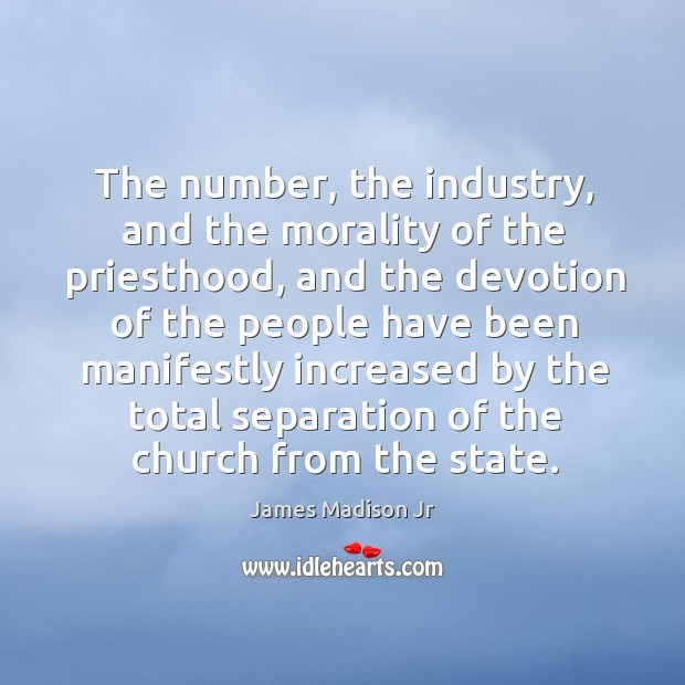 The number, the industry, and the morality of the priesthood James Madison Jr Picture Quote