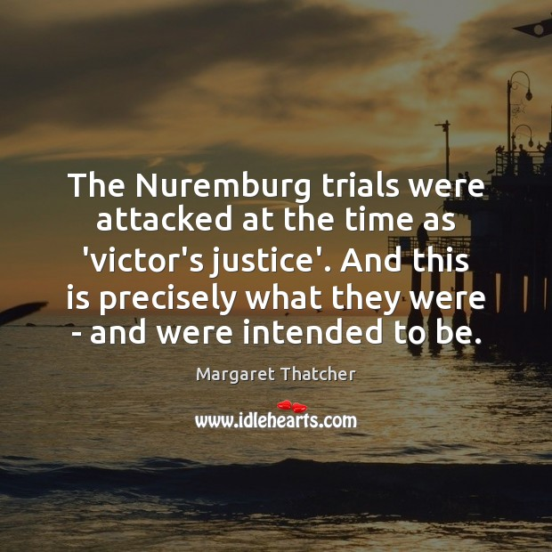 The Nuremburg trials were attacked at the time as 'victor's justice'. And Image