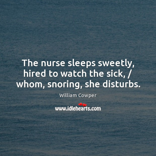 The nurse sleeps sweetly, hired to watch the sick, / whom, snoring, she disturbs. William Cowper Picture Quote