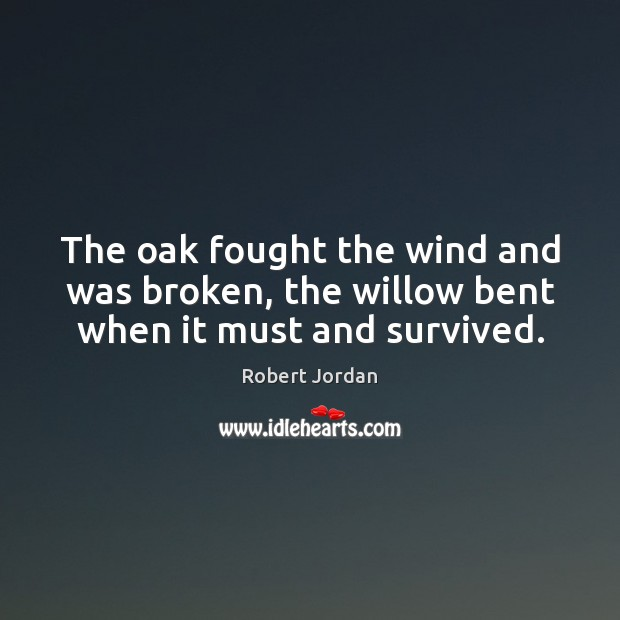 The oak fought the wind and was broken, the willow bent when it must and survived. Robert Jordan Picture Quote