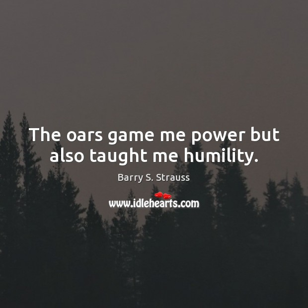 Image, The oars game me power but also taught me humility.