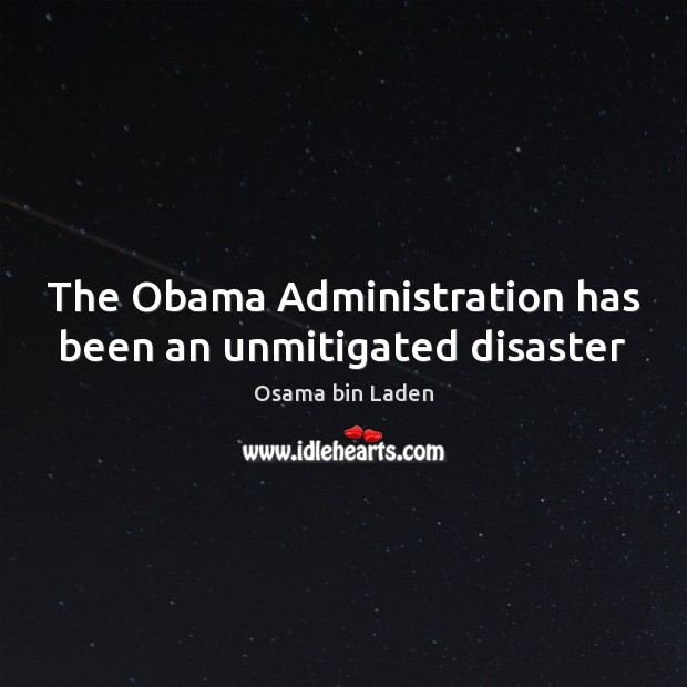 The Obama Administration has been an unmitigated disaster Osama bin Laden Picture Quote