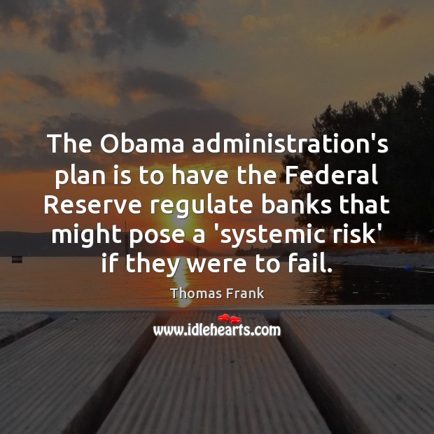 The Obama administration's plan is to have the Federal Reserve regulate banks Fail Quotes Image