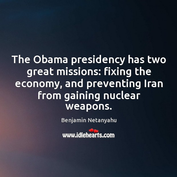 The obama presidency has two great missions: fixing the economy, and preventing iran from gaining nuclear weapons. Image