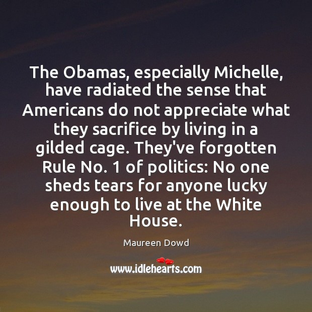 The Obamas, especially Michelle, have radiated the sense that Americans do not Maureen Dowd Picture Quote