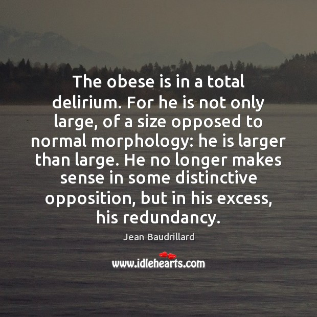 The obese is in a total delirium. For he is not only Jean Baudrillard Picture Quote