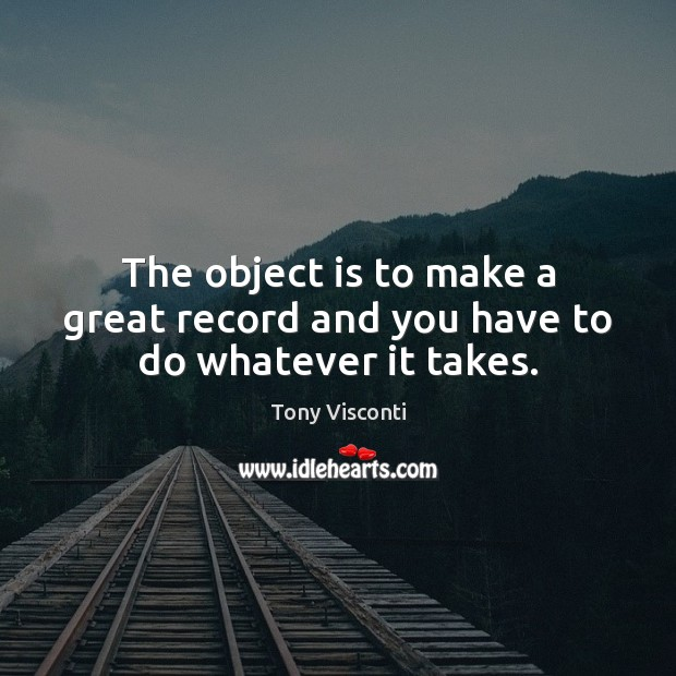 The object is to make a great record and you have to do whatever it takes. Tony Visconti Picture Quote