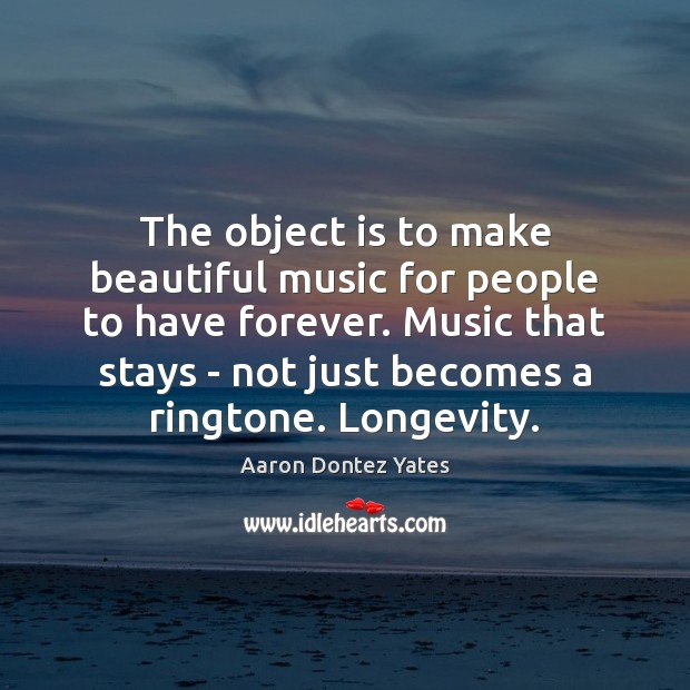 Image, The object is to make beautiful music for people to have forever.