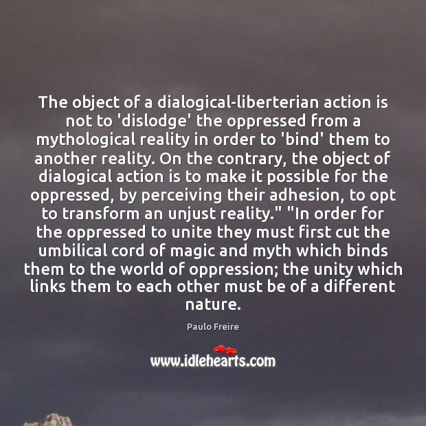 The object of a dialogical-liberterian action is not to 'dislodge' the oppressed Image