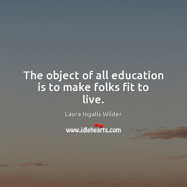 Image, The object of all education is to make folks fit to live.