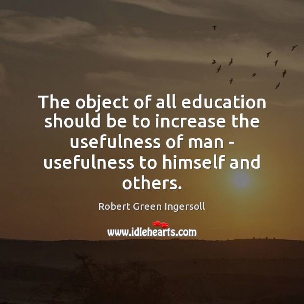 The object of all education should be to increase the usefulness of Robert Green Ingersoll Picture Quote