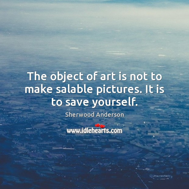The object of art is not to make salable pictures. It is to save yourself. Image