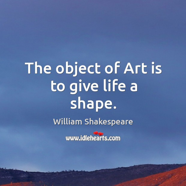 Image, The object of Art is to give life a shape.