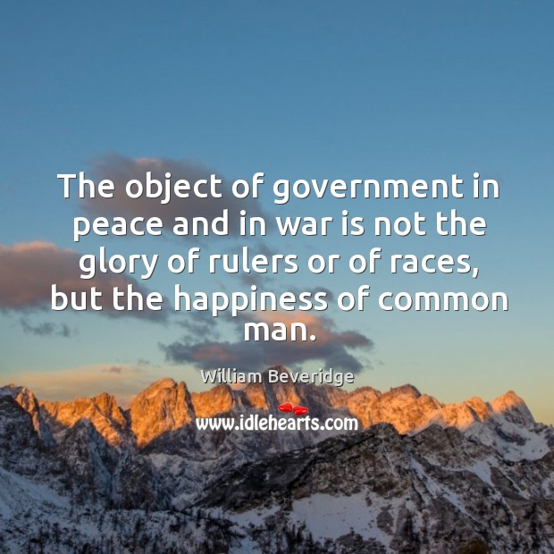 The object of government in peace and in war is not the glory of rulers or of races Image