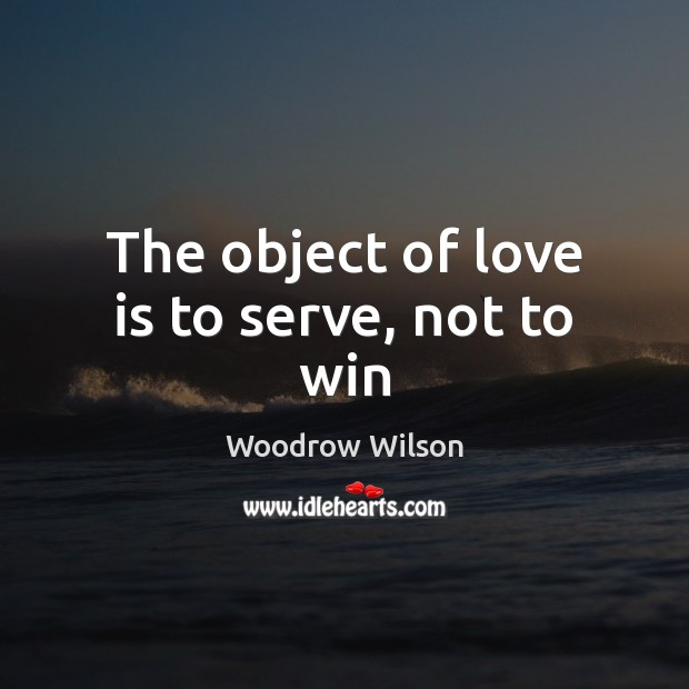 The object of love is to serve, not to win Woodrow Wilson Picture Quote