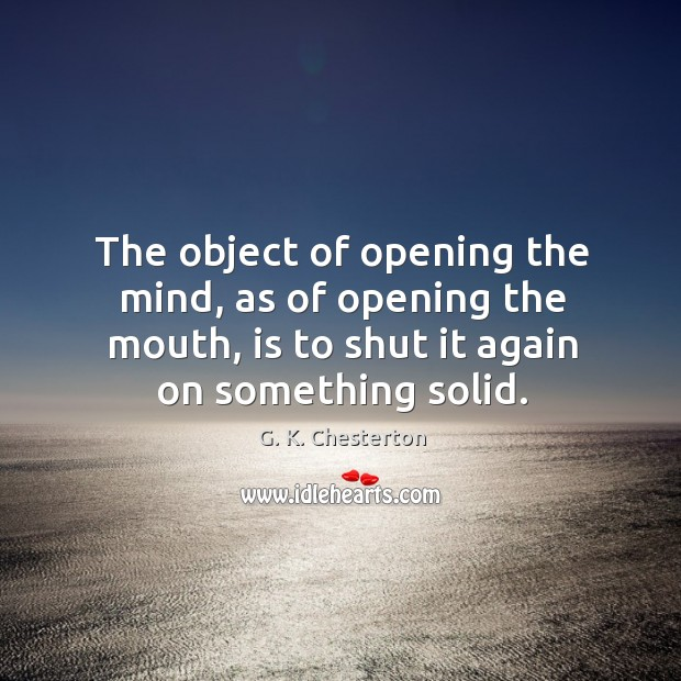 Image, The object of opening the mind, as of opening the mouth, is to shut it again on something solid.