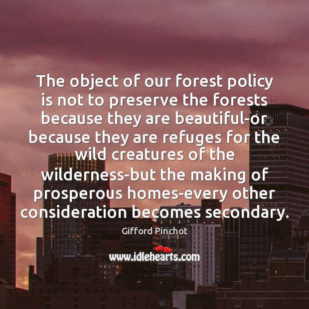 The object of our forest policy is not to preserve the forests Gifford Pinchot Picture Quote