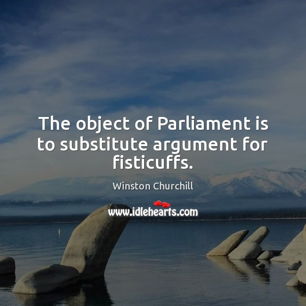 The object of Parliament is to substitute argument for fisticuffs. Image