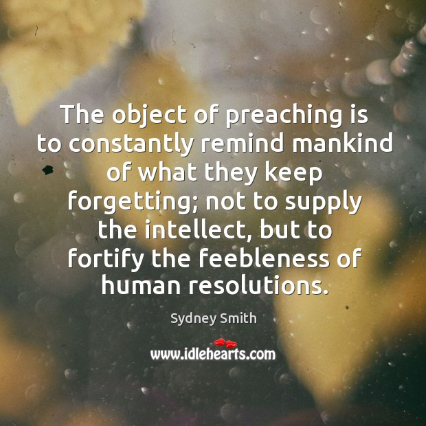 The object of preaching is to constantly remind mankind of what they keep forgetting; Image
